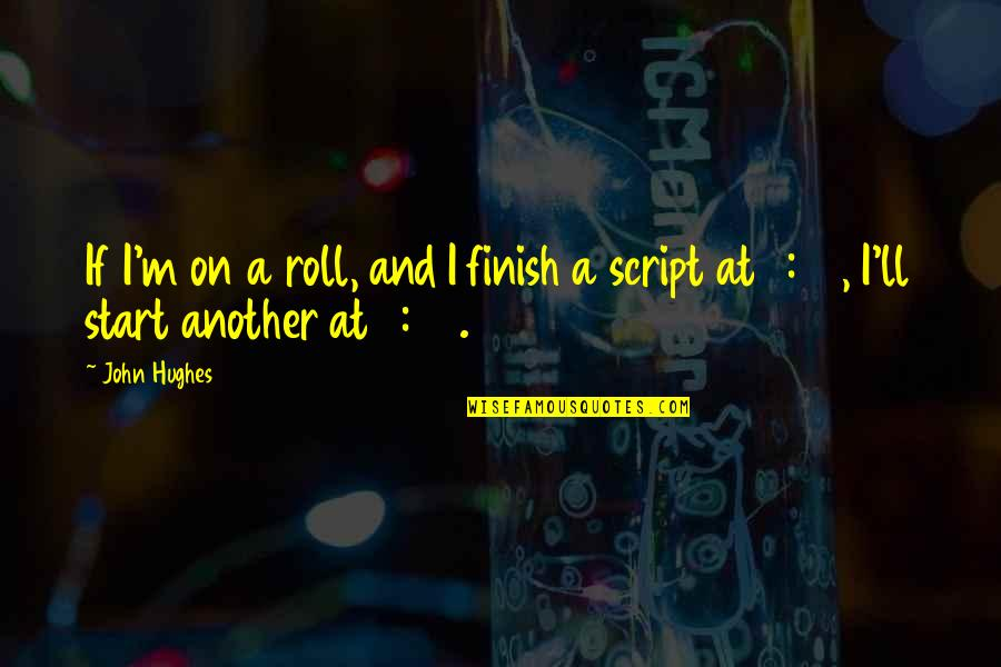 Roll On Quotes By John Hughes: If I'm on a roll, and I finish