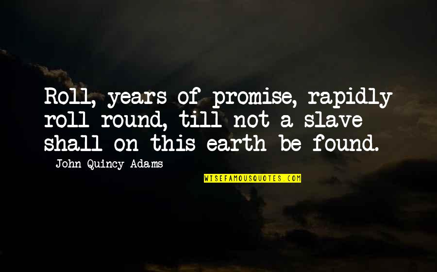 Roll On Quotes By John Quincy Adams: Roll, years of promise, rapidly roll round, till