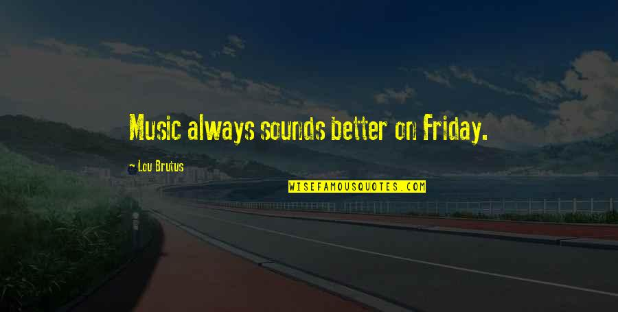 Roll On Quotes By Lou Brutus: Music always sounds better on Friday.