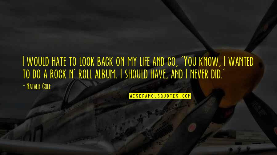 Roll On Quotes By Natalie Cole: I would hate to look back on my