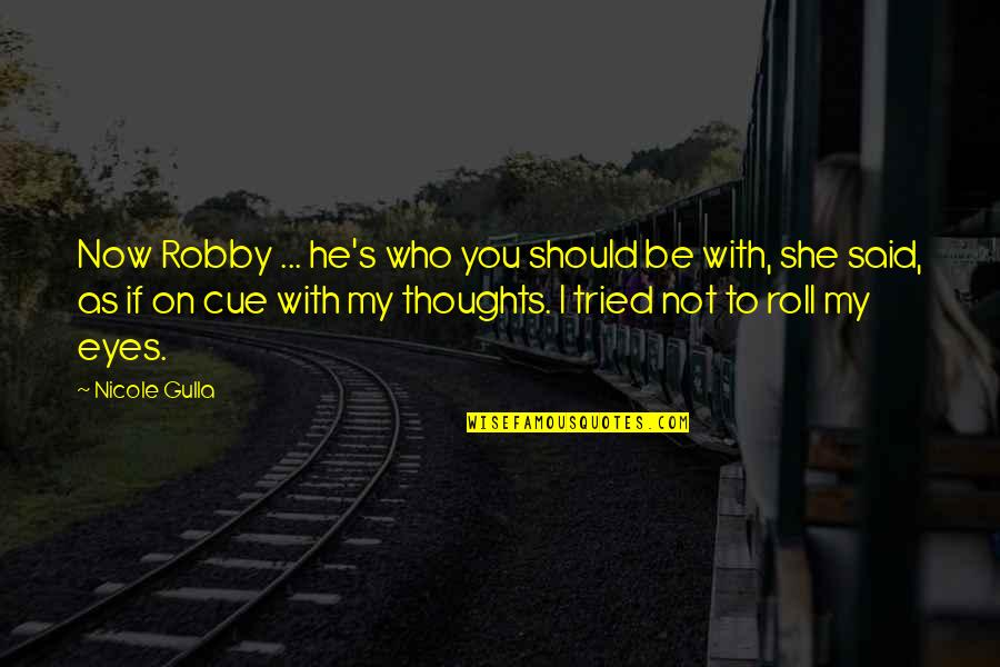 Roll On Quotes By Nicole Gulla: Now Robby ... he's who you should be