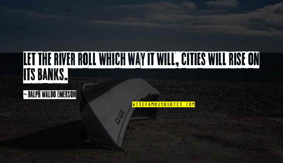 Roll On Quotes By Ralph Waldo Emerson: Let the river roll which way it will,
