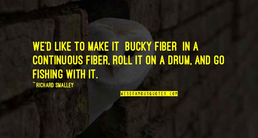 Roll On Quotes By Richard Smalley: We'd like to make it [bucky fiber] in