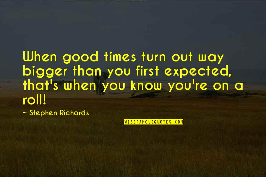 Roll On Quotes By Stephen Richards: When good times turn out way bigger than