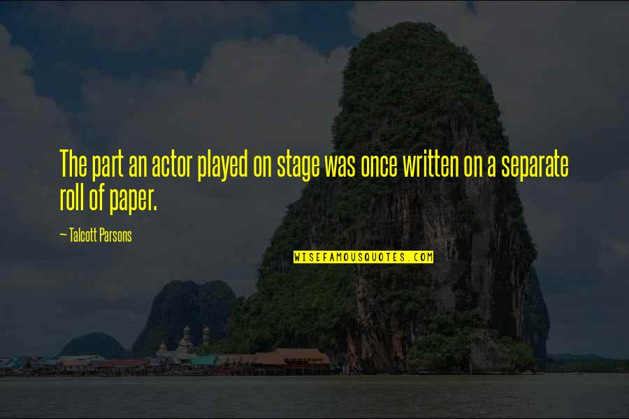 Roll On Quotes By Talcott Parsons: The part an actor played on stage was