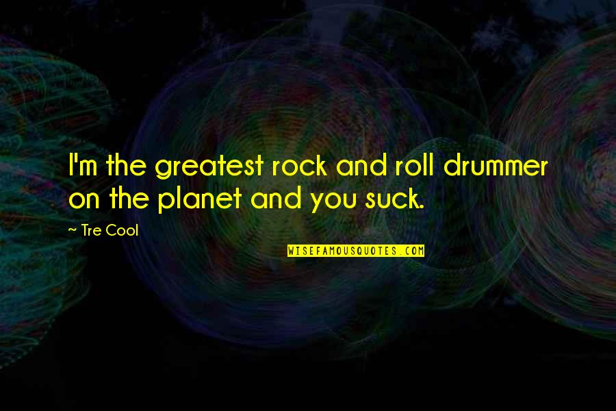 Roll On Quotes By Tre Cool: I'm the greatest rock and roll drummer on