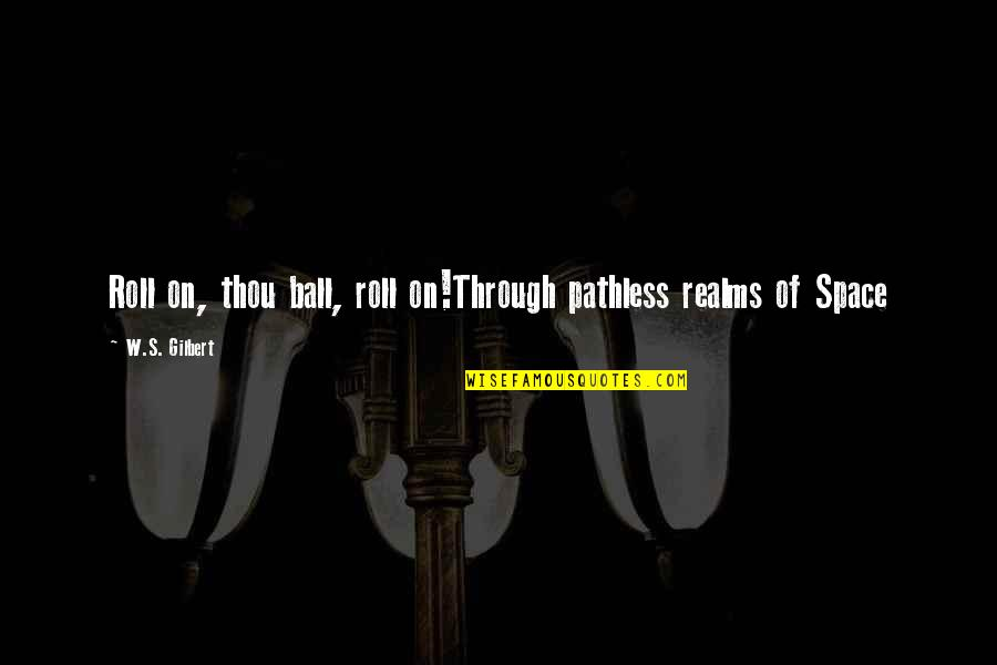 Roll On Quotes By W.S. Gilbert: Roll on, thou ball, roll on!Through pathless realms