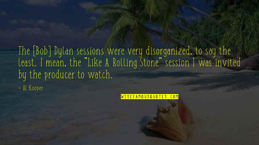 Rolling Stone Quotes By Al Kooper: The [Bob] Dylan sessions were very disorganized, to