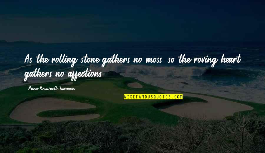 Rolling Stone Quotes By Anna Brownell Jameson: As the rolling stone gathers no moss, so