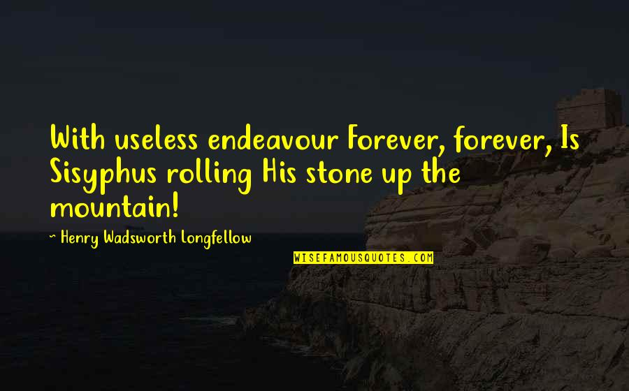 Rolling Stone Quotes By Henry Wadsworth Longfellow: With useless endeavour Forever, forever, Is Sisyphus rolling