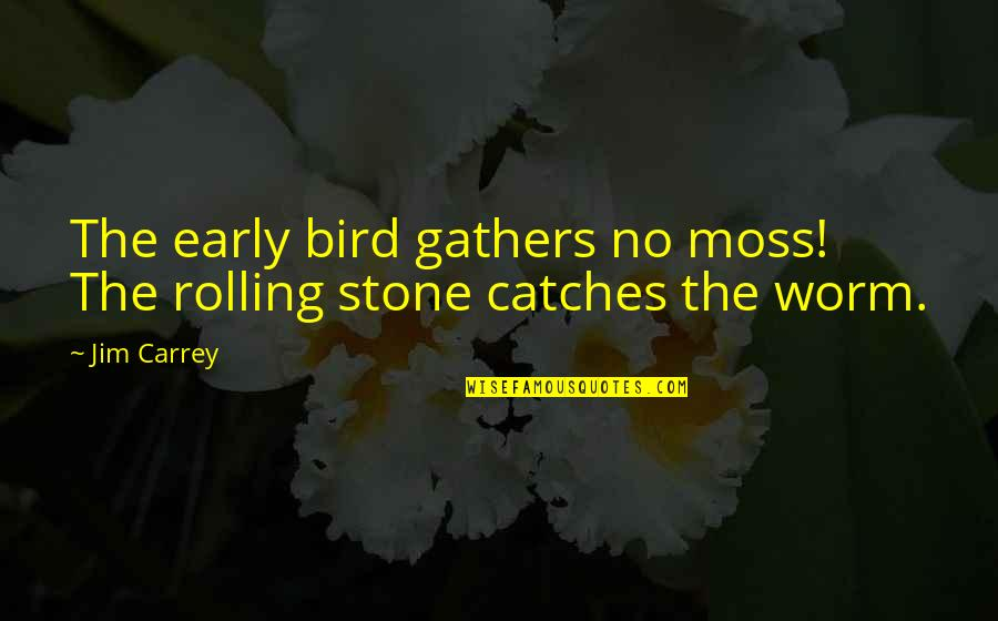 Rolling Stone Quotes By Jim Carrey: The early bird gathers no moss! The rolling