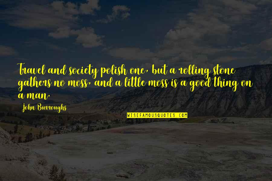 Rolling Stone Quotes By John Burroughs: Travel and society polish one, but a rolling