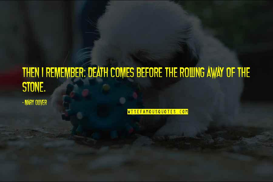 Rolling Stone Quotes By Mary Oliver: Then I remember: death comes before the rolling