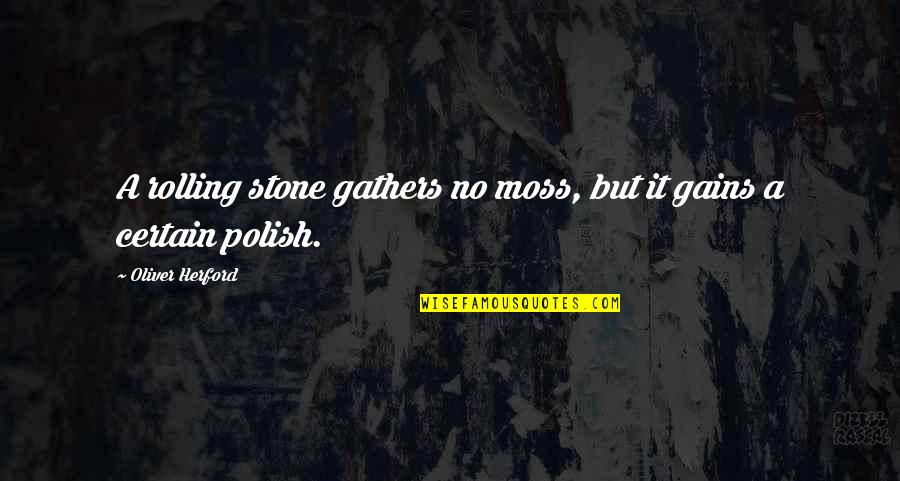 Rolling Stone Quotes By Oliver Herford: A rolling stone gathers no moss, but it