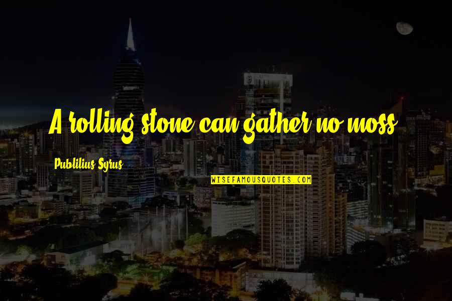 Rolling Stone Quotes By Publilius Syrus: A rolling stone can gather no moss.