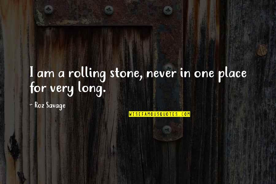 Rolling Stone Quotes By Roz Savage: I am a rolling stone, never in one