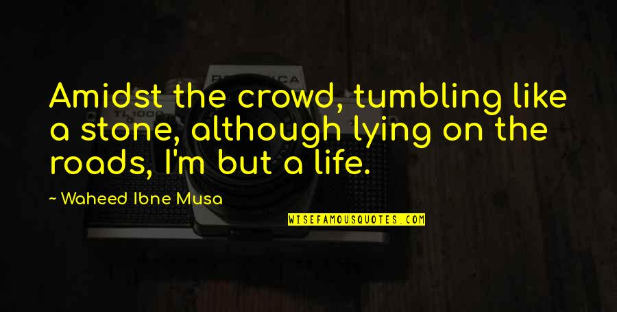 Rolling Stone Quotes By Waheed Ibne Musa: Amidst the crowd, tumbling like a stone, although
