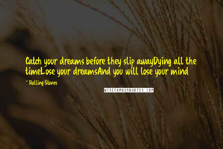 Rolling Stones quotes: Catch your dreams before they slip awayDying all the timeLose your dreamsAnd you will lose your mind