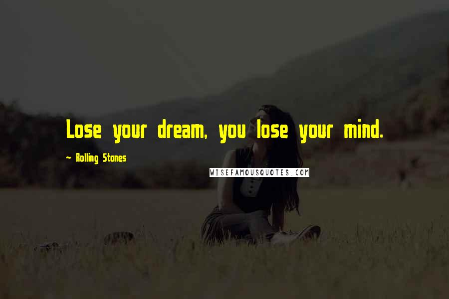 Rolling Stones quotes: Lose your dream, you lose your mind.