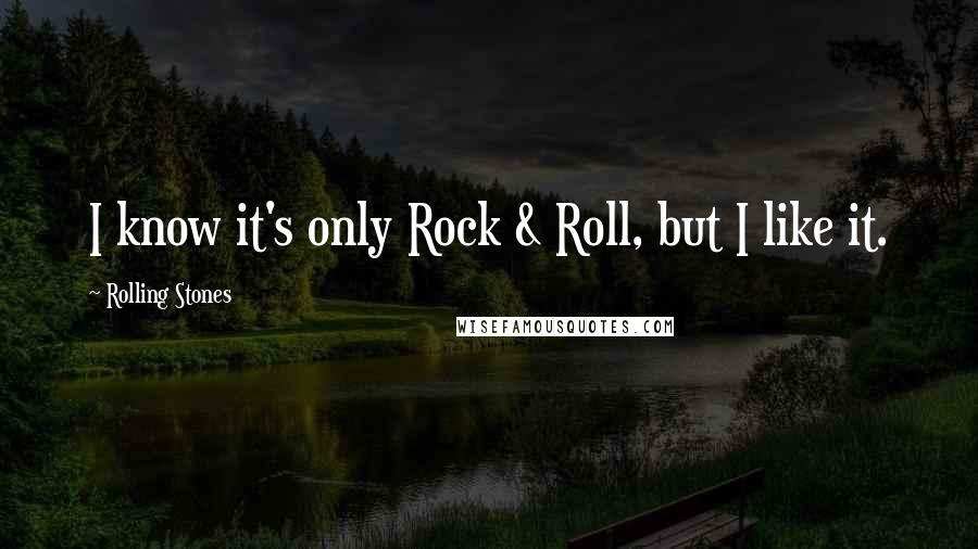 Rolling Stones quotes: I know it's only Rock & Roll, but I like it.