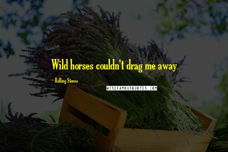 Rolling Stones quotes: Wild horses couldn't drag me away