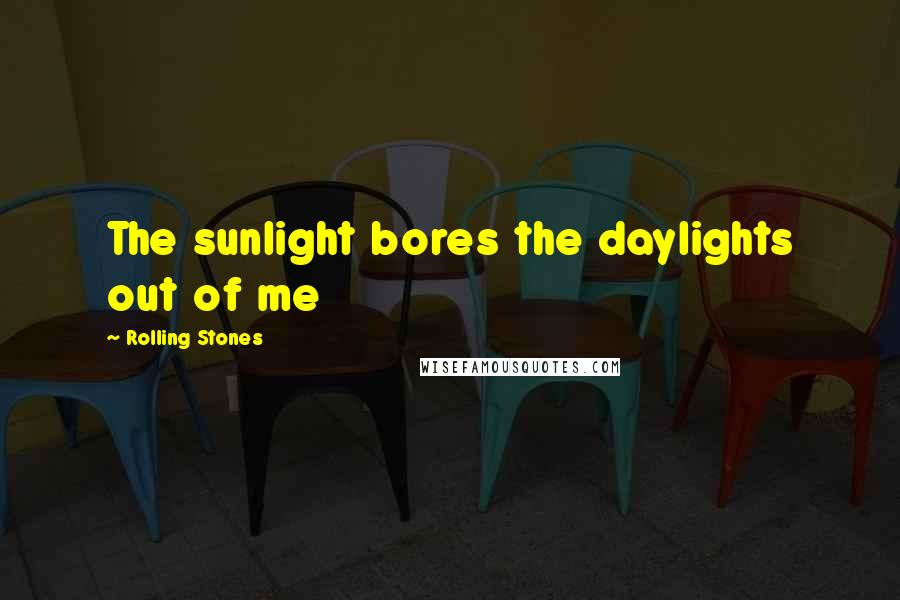 Rolling Stones quotes: The sunlight bores the daylights out of me