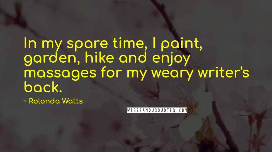 Rolonda Watts quotes: In my spare time, I paint, garden, hike and enjoy massages for my weary writer's back.
