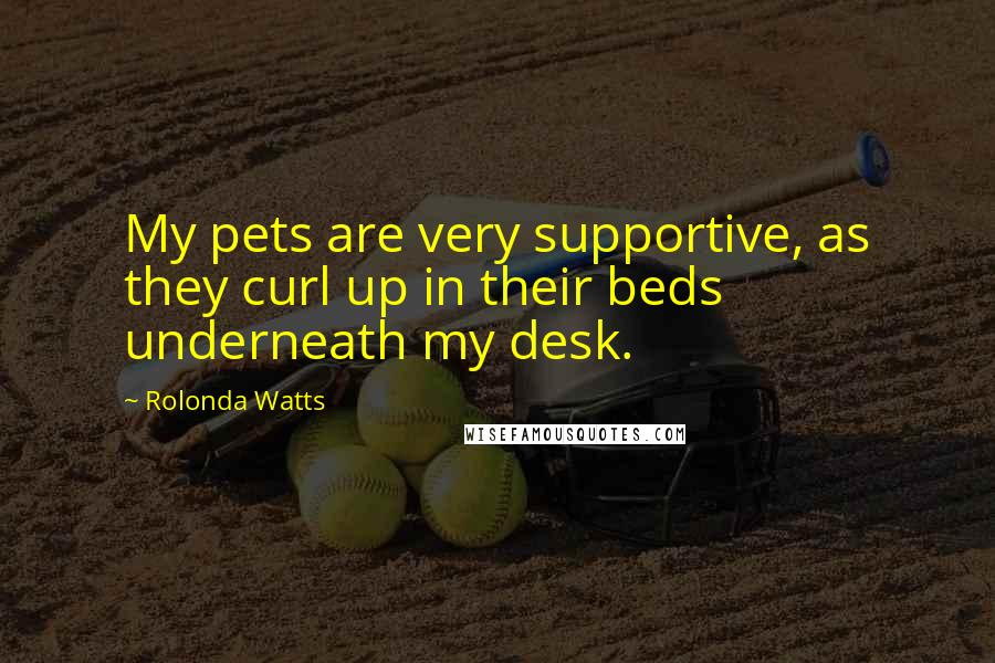 Rolonda Watts quotes: My pets are very supportive, as they curl up in their beds underneath my desk.