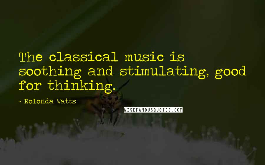 Rolonda Watts quotes: The classical music is soothing and stimulating, good for thinking.