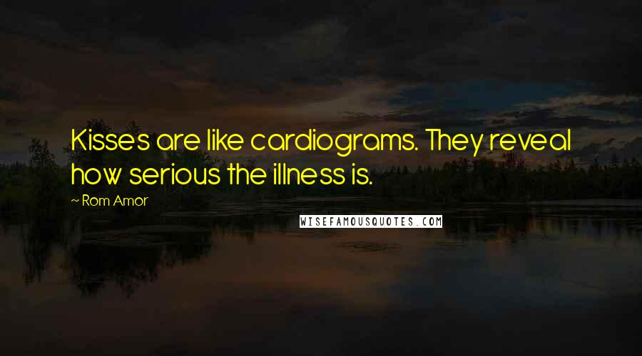 Rom Amor quotes: Kisses are like cardiograms. They reveal how serious the illness is.