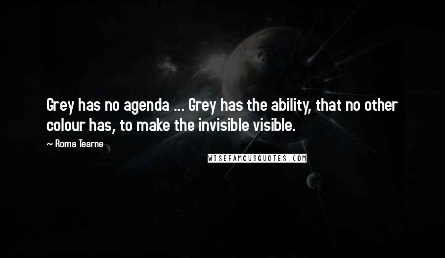 Roma Tearne quotes: Grey has no agenda ... Grey has the ability, that no other colour has, to make the invisible visible.