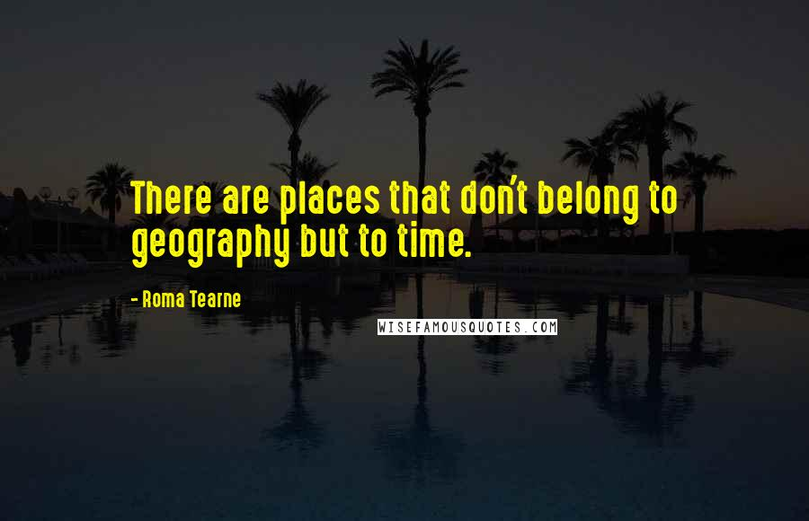 Roma Tearne quotes: There are places that don't belong to geography but to time.