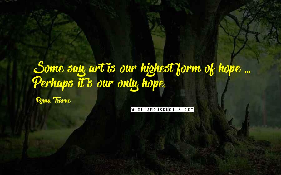 Roma Tearne quotes: Some say art is our highest form of hope ... Perhaps it's our only hope.