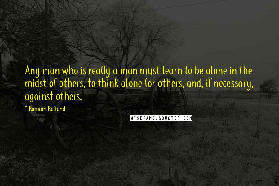Romain Rolland quotes: Any man who is really a man must learn to be alone in the midst of others, to think alone for others, and, if necessary, against others.