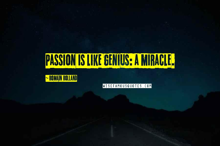 Romain Rolland quotes: Passion is like genius: a miracle.