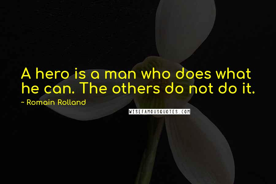 Romain Rolland quotes: A hero is a man who does what he can. The others do not do it.