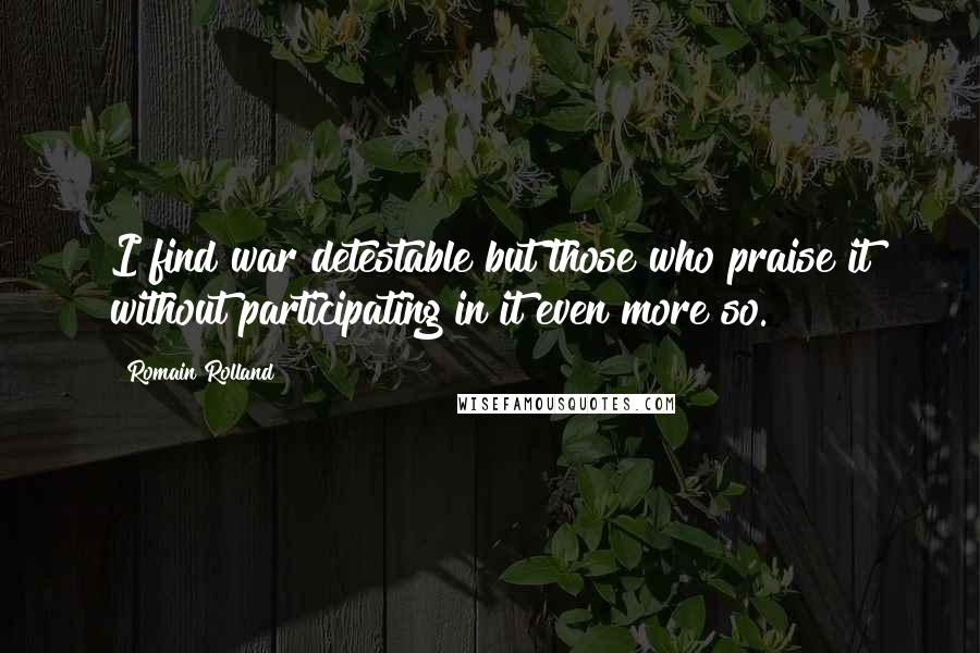 Romain Rolland quotes: I find war detestable but those who praise it without participating in it even more so.