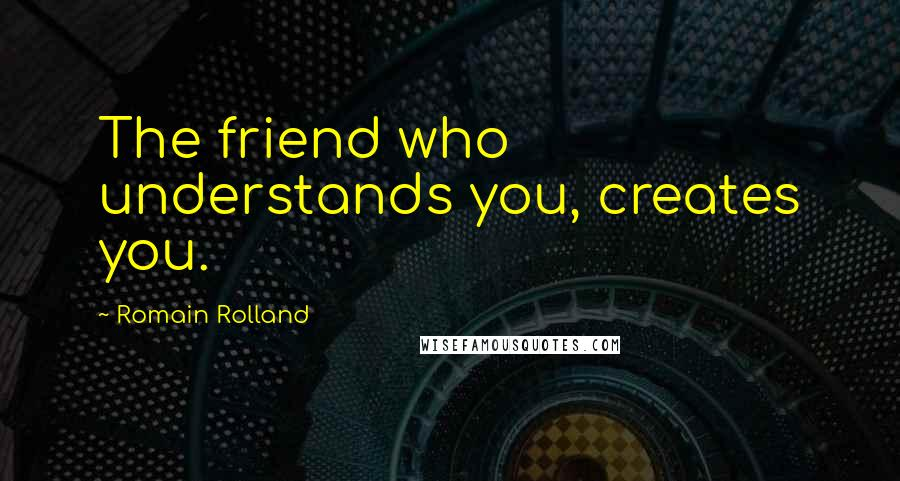 Romain Rolland quotes: The friend who understands you, creates you.