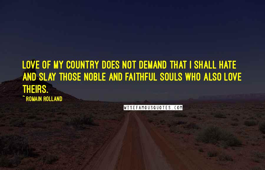 Romain Rolland quotes: Love of my country does not demand that I shall hate and slay those noble and faithful souls who also love theirs.