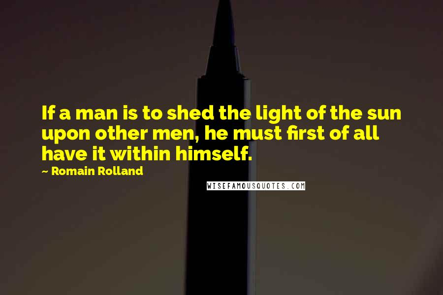Romain Rolland quotes: If a man is to shed the light of the sun upon other men, he must first of all have it within himself.