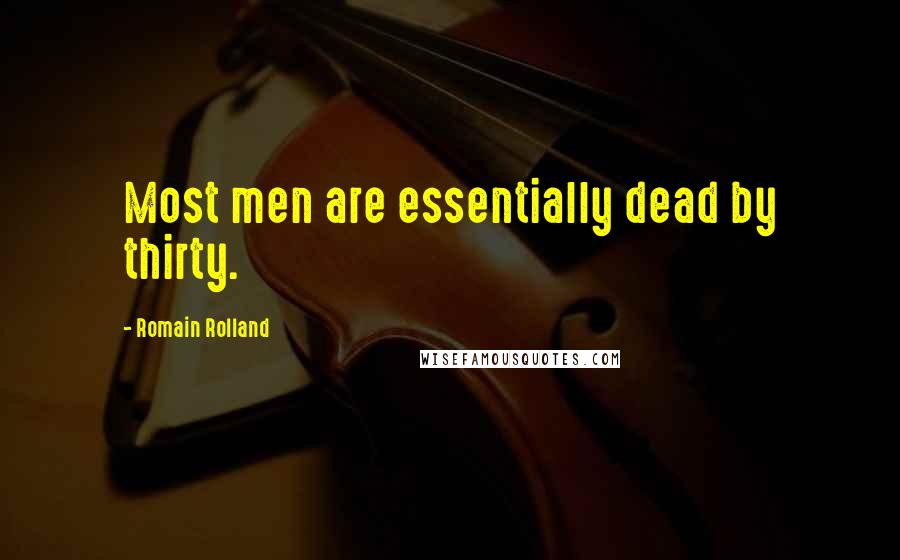 Romain Rolland quotes: Most men are essentially dead by thirty.