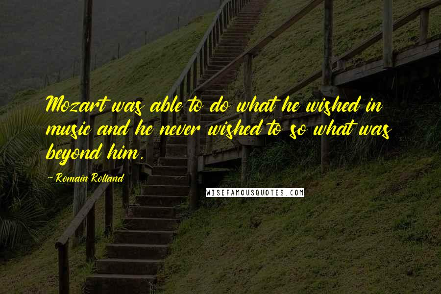 Romain Rolland quotes: Mozart was able to do what he wished in music and he never wished to so what was beyond him.