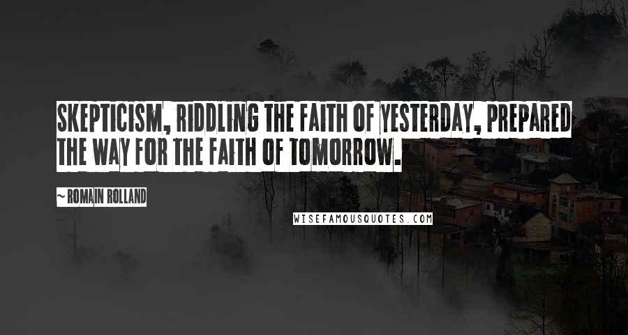 Romain Rolland quotes: Skepticism, riddling the faith of yesterday, prepared the way for the faith of tomorrow.
