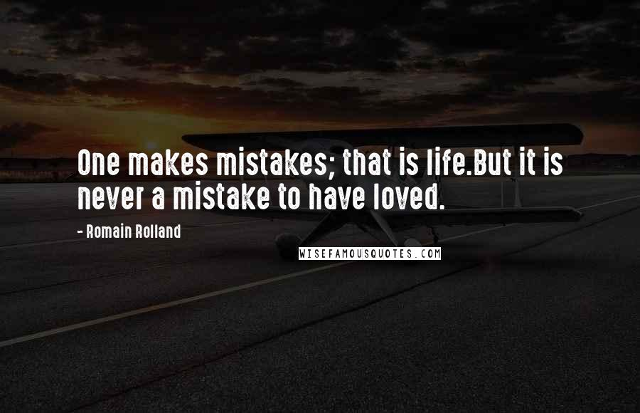 Romain Rolland quotes: One makes mistakes; that is life.But it is never a mistake to have loved.