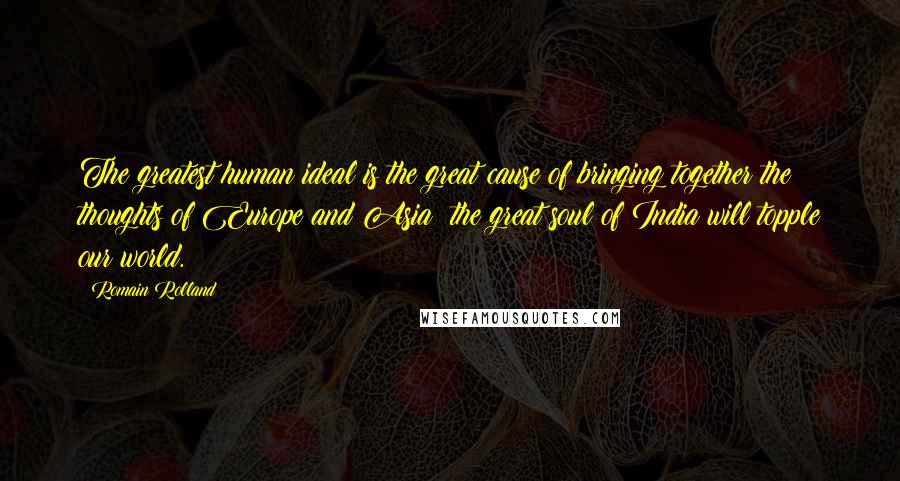 Romain Rolland quotes: The greatest human ideal is the great cause of bringing together the thoughts of Europe and Asia; the great soul of India will topple our world.