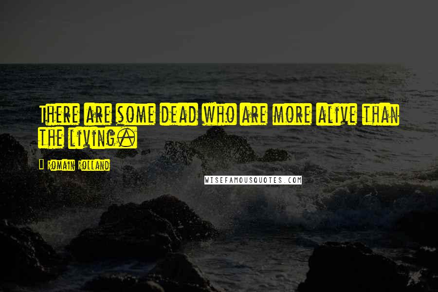 Romain Rolland quotes: There are some dead who are more alive than the living.