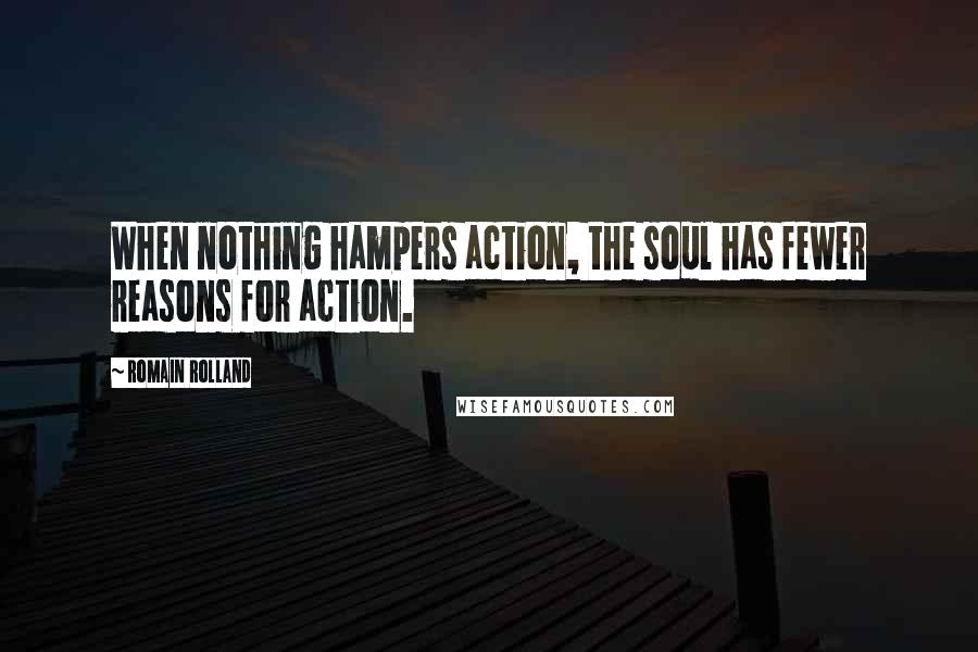 Romain Rolland quotes: When nothing hampers action, the soul has fewer reasons for action.