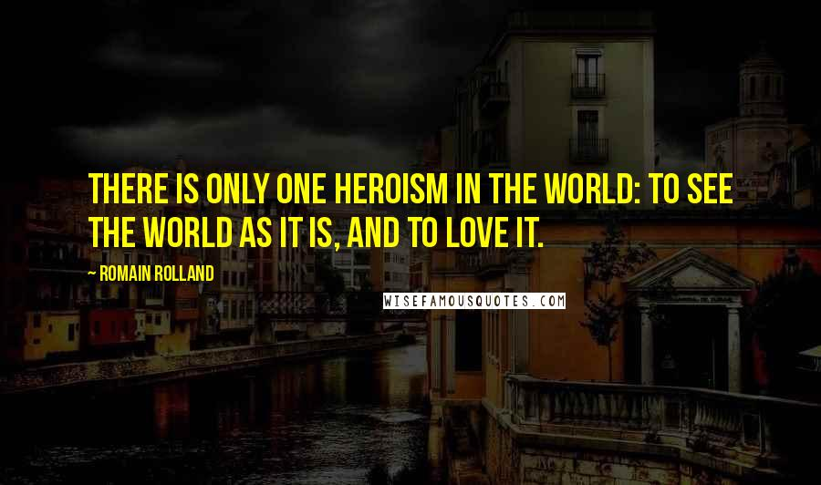 Romain Rolland quotes: There is only one heroism in the world: to see the world as it is, and to love it.
