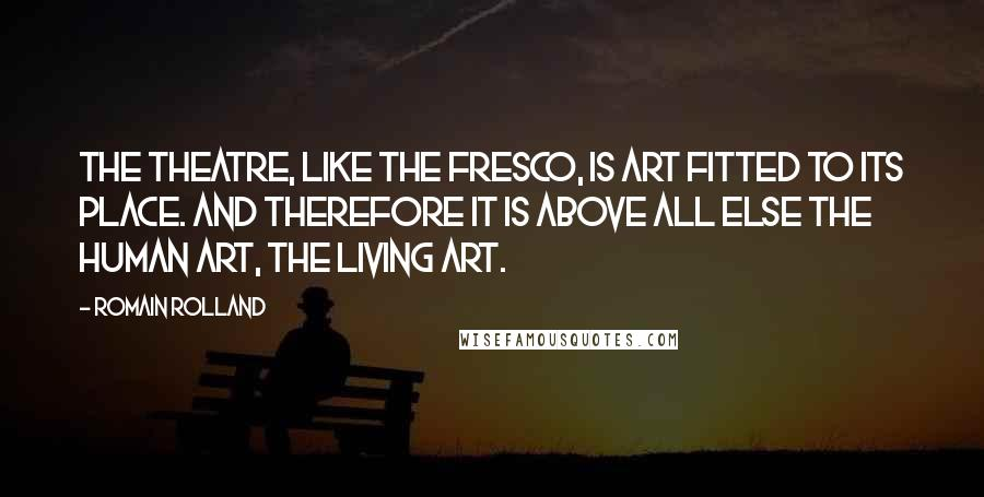Romain Rolland quotes: The theatre, like the fresco, is art fitted to its place. And therefore it is above all else the human art, the living art.