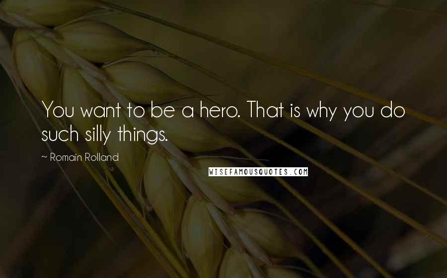 Romain Rolland quotes: You want to be a hero. That is why you do such silly things.